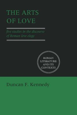 The Arts of Love: Five Studies in the Discourse of Roman Love Elegy by Duncan F. Kennedy