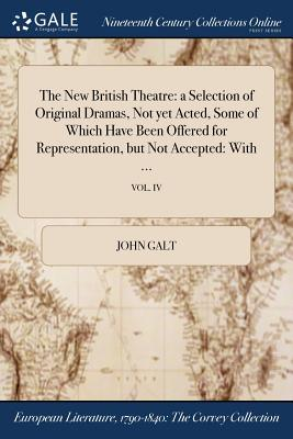 The New British Theatre: A Selection of Original Dramas, Not Yet Acted, Some of Which Have Been Offered for Representation, But Not Accepted: W by John Galt