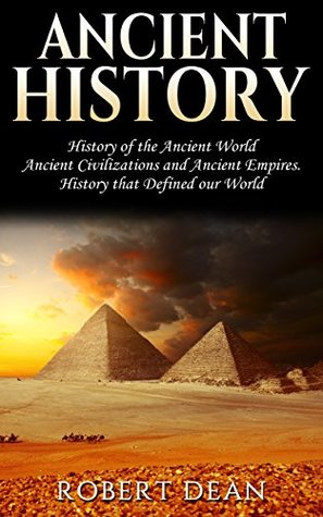Ancient History: History of the Ancient World: Ancient Civilizations, and Ancient Empires. History that Defined our World (Ancient Roman History, Human ... Greek Mythology, Ancient Empires Book 1) by Robert Dean