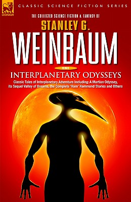 Interplanetary Odysseys - Classic Tales of Interplanetary Adventure Including: A Martian Odyssey, its Sequel Valley of Dreams, the Complete 'Ham' Hamm by Stanley G. Weinbaum