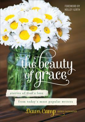 The Beauty of Grace: Stories of God's Love from Today's Most Popular Writers by Holley Gerth, Dawn Camp