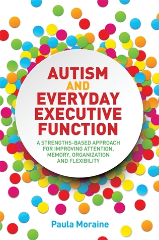 Autism and Everyday Executive Function: A Strengths-Based Approach for Improving Attention, Memory, Organization and Flexibility by Paula Moraine
