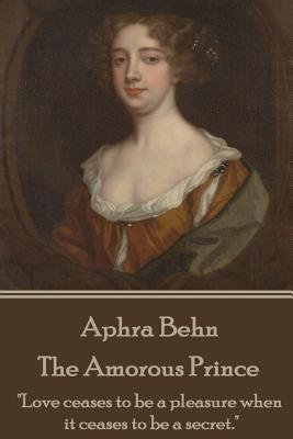 """Aphra Behn - The Amorous Prince: """"love Ceases to Be a Pleasure When It Ceases to Be a Secret."""" by Aphra Behn"""