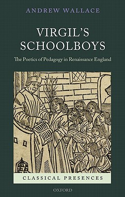 Virgil's Schoolboys: The Poetics of Pedagogy in Renaissance England by Andrew Wallace