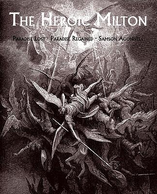 The Heroic Milton: Paradise Lost, Paradise Regained, Samson Agonistes by John Milton