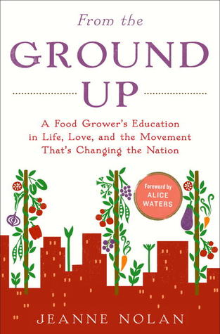From the Ground Up: A Food Grower's Education in Life, Love, and the Movement That's Changing the Nation by Alice Waters, Jeanne Nolan