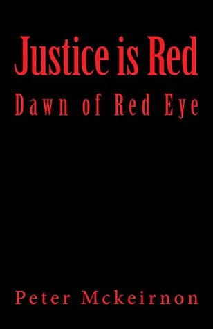 Justice is Red: Dawn of Red Eye by Peter Mckeirnon