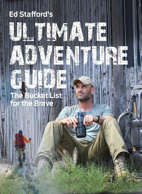 Ed Stafford's Ultimate Adventure Guide: The Bucket List for the Brave by Ed Stafford