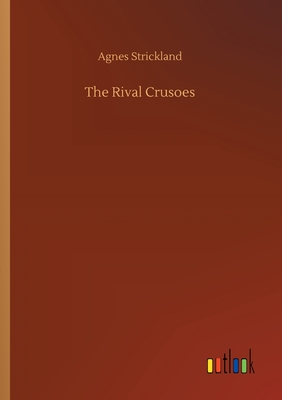 The Rival Crusoes by Agnes Strickland