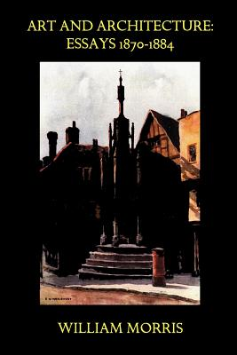 Art and Architecture: Essays 1870-1884 by William Morris