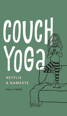 Couch Yoga: Netflix & Namaste by Paul Fisher