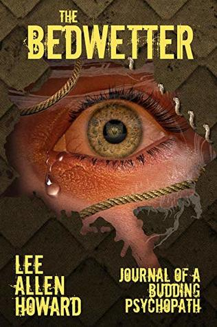 The Bedwetter: Journal of a Budding Psychopath by Lee Allen Howard
