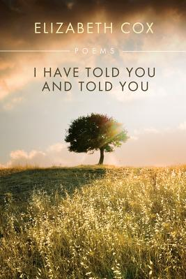 I Have Told You and Told You by Elizabeth Cox