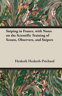 Sniping in France, with Notes on the Scientific Training of Scouts, Observers, and Snipers by Hesketh Hesketh-Prichard