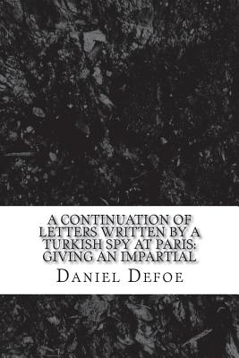 A continuation of Letters written by a Turkish spy at Paris: Giving an impartial by Daniel Defoe