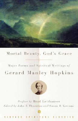 Mortal Beauty, God's Grace: Major Poems and Spiritual Writings of Gerard Manley Hopkins by Gerard Manley Hopkins
