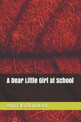 A Dear Little Girl at School by Amy Ella Blanchard