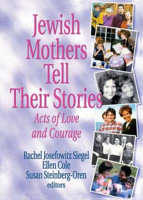Jewish Mothers Tell Their Stories: Acts of Love and Courage by Rachel J. Siegel, Ellen Cole, Susan Steinberg Oren