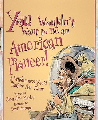 You Wouldn't Want to Be an American Pioneer!: A Wilderness You'd Rather Not Tame by Jacqueline Morley