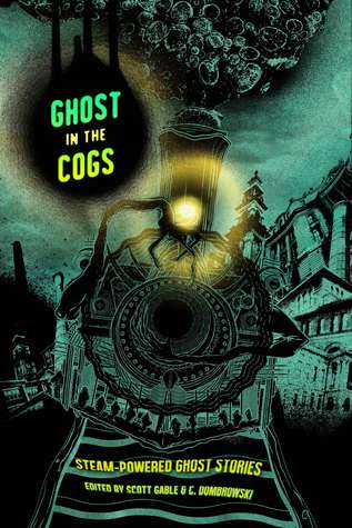 Ghost in the Cogs: Steam-Powered Ghost Stories by Richard Dansky, Nayad A. Monroe, Christopher Paul Carey, T. Mike McCurley, Richard Pett, Folly Blaine, Scott Gable, Spencer Ellsworth, Wendy Nikel, Liane Merciel, Randy Henderson, Siobhan Carroll, Nick Mamatas, Howard Andrew Jones, Cat Hellisen, Elsa S. Henry, Jessica Corra, Parker Goodreau, Scott Fitzgerald Gray, C. Dombrowski, Erika Holt, Eddy Webb, James Lowder, Emily C. Skaftun, Jonah Buck
