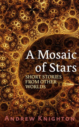 A Mosaic of Stars: Short Stories From Other Worlds by Andrew Knighton