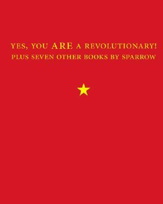 Yes, You Are a Revolutionary!: Plus Seven Other Books by Sparrow by Sparrow .