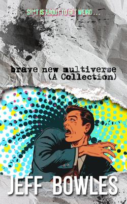 Brave New Multiverse (A Collection) by Jeff Bowles