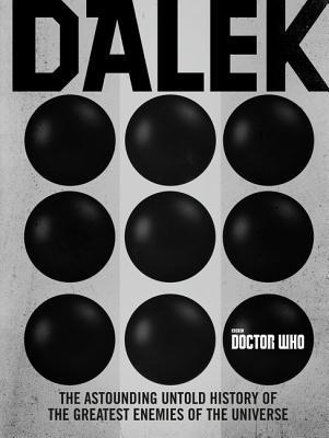 Doctor Who: Dalek: The Astounding Untold History of the Greatest Enemies of the Universe by Mark Wright, Nicholas Briggs, Alex Fort, Eric Saward, Cavan Scott, George Mann, Terrance Dicks, Justin Richards, Mike Collins, David J. Howe, Mike Tucker, Paul Magrs
