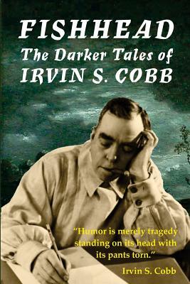 Fishhead: The Darker Tales of Irvin S. Cobb by David A. Riley