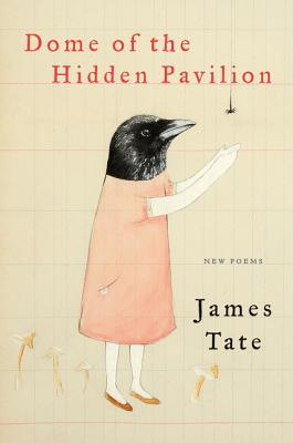 Dome of the Hidden Pavilion: New Poems by James Tate