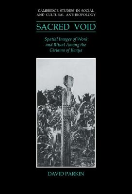 The Sacred Void: Spatial Images of Work and Ritual Among the Giriama of Kenya by David Parkin