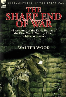 The Sharp End of War: 42 Accounts of the Early Battles of the First World War by Allied Soldiers & Sailors by Walter Wood