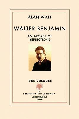 Walter Benjamin: An Arcade of Reflections by Alan Wall