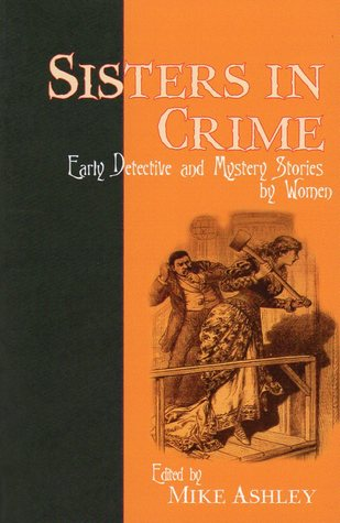 Sisters in Crime: Early Detective and Mystery Stories by Women by C.L. Pirkis, L.T. Meade, Arabella Kenealy, Mary Elizabeth Braddon, Mary Fortune, Lucy G. Moberly, Harriet E. Prescott, Mrs. Henry Wood, Anna Katharine Green, Mike Ashley, Carolyn Wells, Mary E. Wilkins Freeman, Elizabeth Corbett
