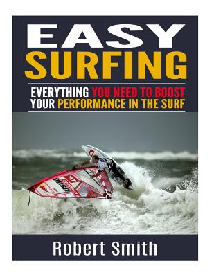 Easy Surfing: Everything You Need To Boost Your Performance In The Surf by Robert Smith
