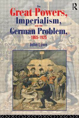 The Great Powers, Imperialism and the German Problem 1865-1925 by John Lowe