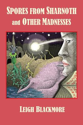 Spores from Sharnoth and Other Madnesses by Leigh Blackmore, S. T. Joshi