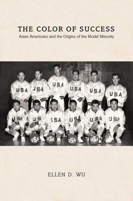 The Color of Success: Asian Americans and the Origins of the Model Minority by Ellen D. Wu