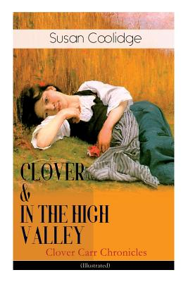 CLOVER & IN THE HIGH VALLEY (Clover Carr Chronicles) - Illustrated: Children's Classics Series - The Wonderful Adventures of Katy Carr's Younger Siste by Jessie McDermot, Susan Coolidge
