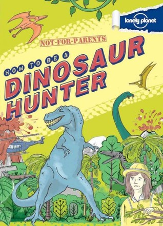Not-For-Parents: How to Be a Dinosaur Hunter: Your Globe-Trotting, Time-Traveling Guide by Scott Forbes, James Gulliver Hancock