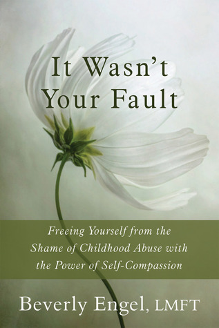 It Wasn't Your Fault: Freeing Yourself from the Shame of Childhood Abuse with the Power of Self-Compassion by Beverly Engel