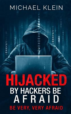 Hijacked By Hackers Be Afraid: Be very, Very Afraid by Michael Klein