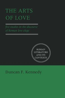 The Arts of Love: Five Studies in the Discourse of Roman Love Elegy by Denis Feeney, Stephen Hinds, Duncan F. Kennedy