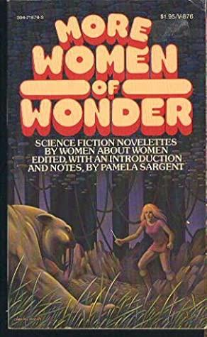 More Women of Wonder: Science Fiction Novelettes by Women About Women by Joanna Russ, Kate Wilhelm, Pamela Sargent, Ursula K. Le Guin, Leigh Brackett, C.L. Moore, Josephine Saxton, Joan D. Vinge