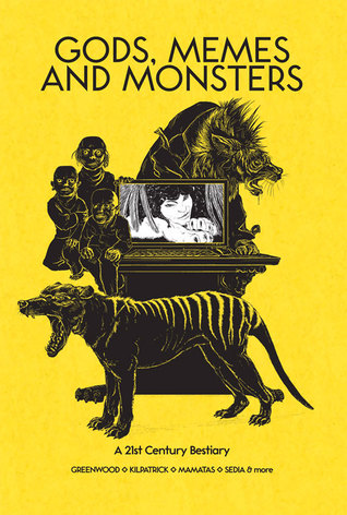 Gods, Memes and Monsters: A 21st Century Bestiary by J.M. Frey, Kyla Lee Ward, Ed Greenwood, Nick Mamatas, Heather J. Wood, Robin D. Laws
