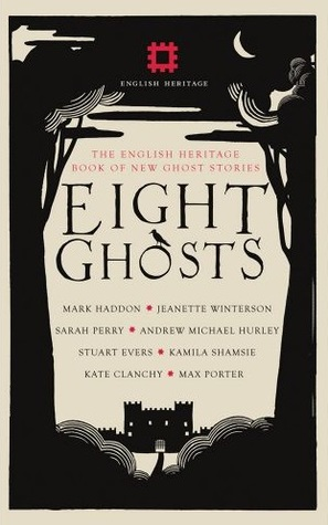 Eight Ghosts: The English Heritage Book of New Ghost Stories by Stuart Evers, Andrew Martin, Mark Haddon, Andrew Michael Hurley, Rowan Routh, Kamila Shamsie, Max Porter, Kate Clanchy, Jeanette Winterson, Sarah Perry