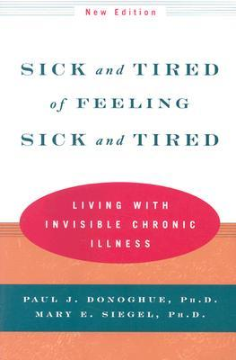 Sick and Tired of Feeling Sick and Tired: Living with Invisible Chronic Illness by Paul J. Donoghue, Mary E. Seigel