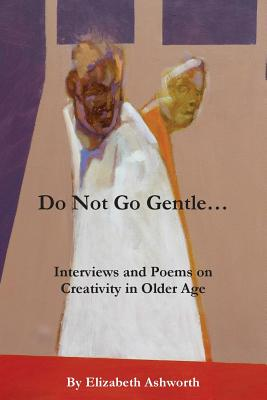 Do Not Go Gentle...: Interviews and Poems on Creativity and Ageing by Elizabeth Ashworth