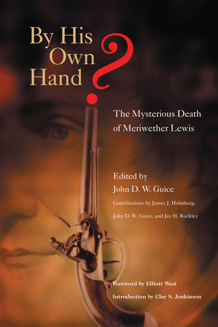 By His Own Hand?: The Mysterious Death of Meriwether Lewis by John D.W. Guice, James J. Holmberg