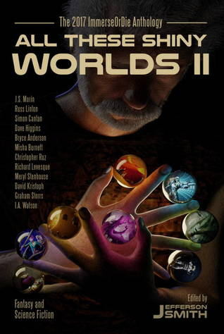 All These Shiny Worlds II: The 2017 ImmerseOrDie Anthology by Meryl Stenhouse, Russ Linton, Misha Burnett, Jefferson Smith, I.A. Watson, Christopher Ruz, Graham Storrs, David Kristoph, J.S. Morin, Dave Higgins, Richard Levesque, Bryce Anderson, Simon Cantan